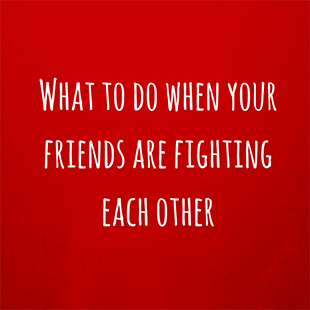 What to do when your friends are fighting | ConnecTeen